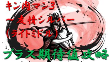 「キン肉マン3キン肉星王位争奪編~友情シルバー(ライトミドル)」プラス期待値攻略